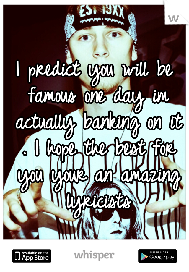 I predict you will be famous one day im actually banking on it . I hope the best for you your an amazing lyricists