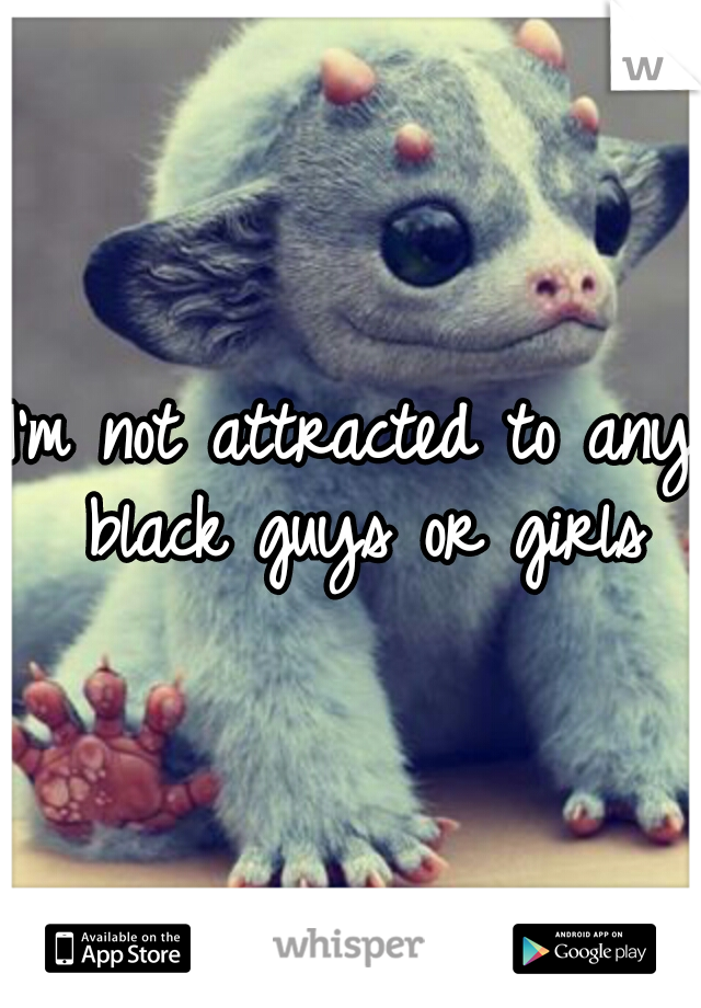 I'm not attracted to any black guys or girls