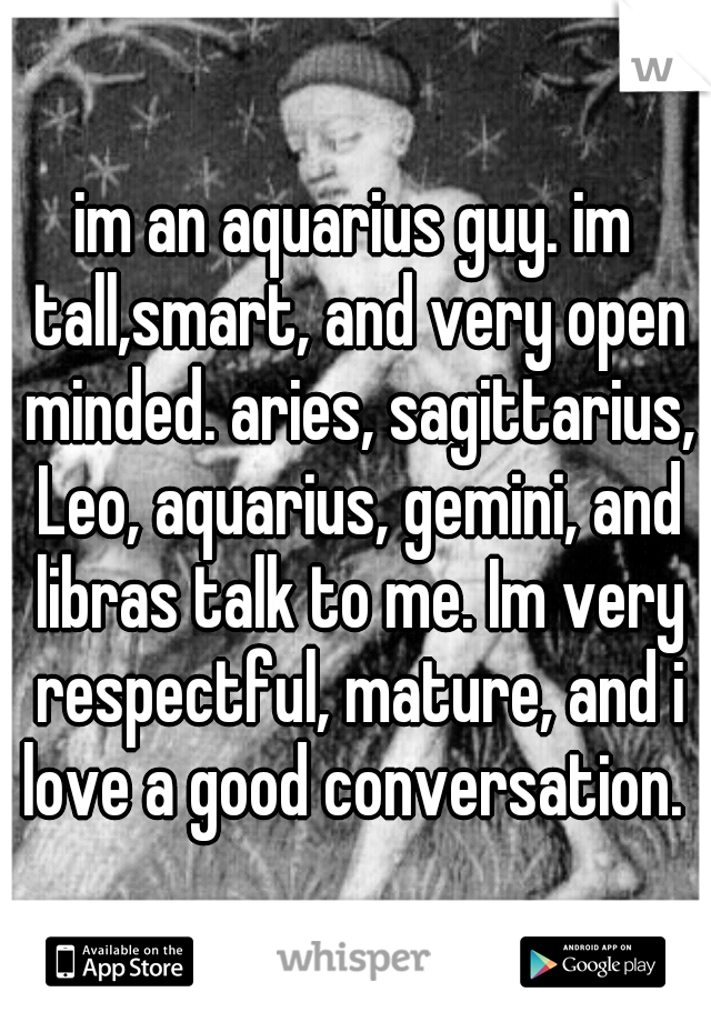 im an aquarius guy. im tall,smart, and very open minded. aries, sagittarius, Leo, aquarius, gemini, and libras talk to me. Im very respectful, mature, and i love a good conversation.
