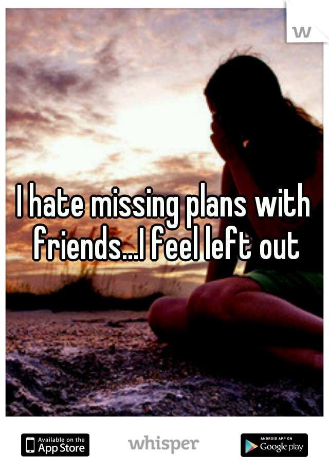 I hate missing plans with friends...I feel left out