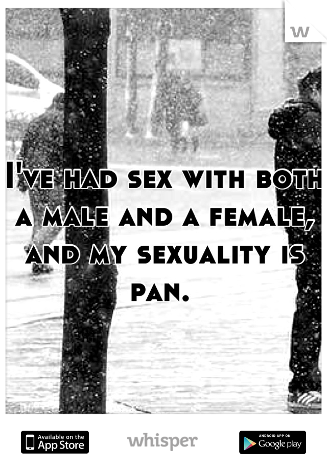 I've had sex with both a male and a female, and my sexuality is pan.