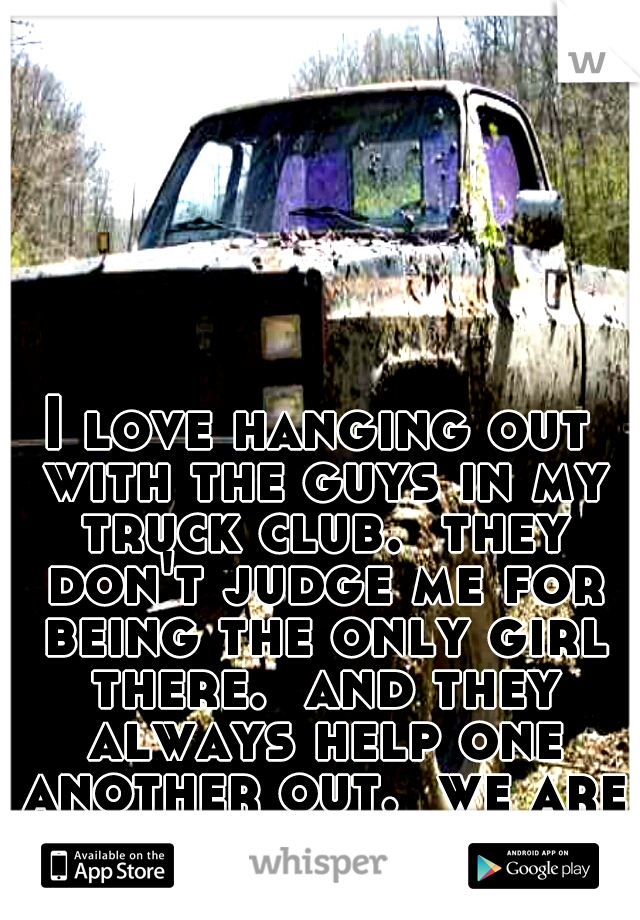 I love hanging out with the guys in my truck club.  they don't judge me for being the only girl there.  and they always help one another out.  we are like family.
