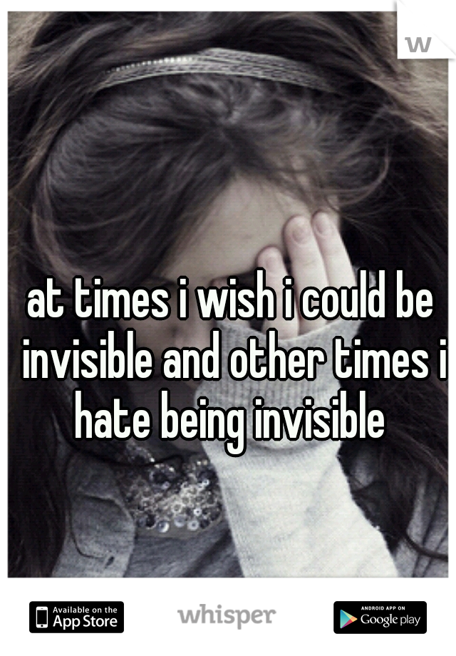 at times i wish i could be invisible and other times i hate being invisible