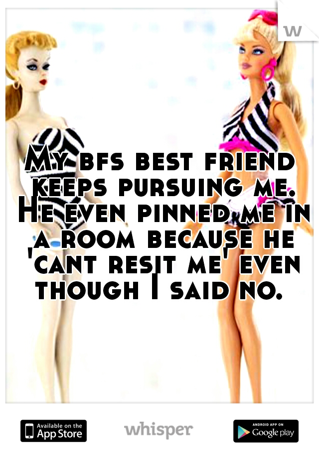 My bfs best friend keeps pursuing me. He even pinned me in a room because he 'cant resit me' even though I said no.