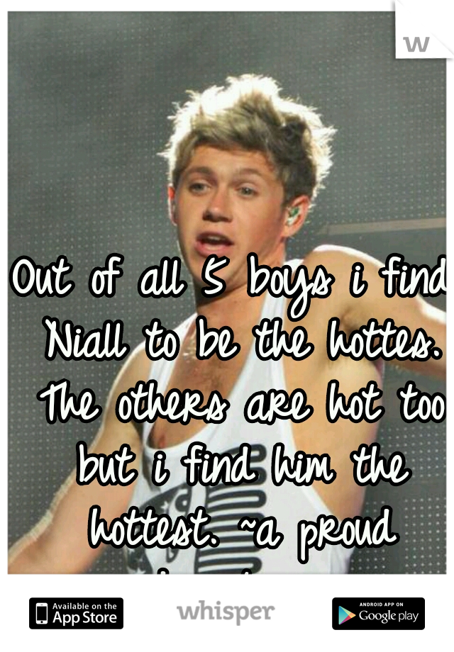 Out of all 5 boys i find Niall to be the hottes. The others are hot too but i find him the hottest. ~a proud directioner