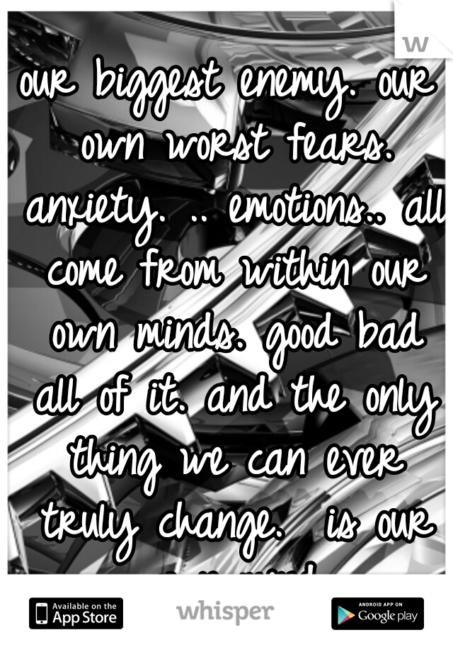 our biggest enemy. our own worst fears. anxiety. .. emotions.. all come from within our own minds. good bad all of it. and the only thing we can ever truly change.  is our own mind