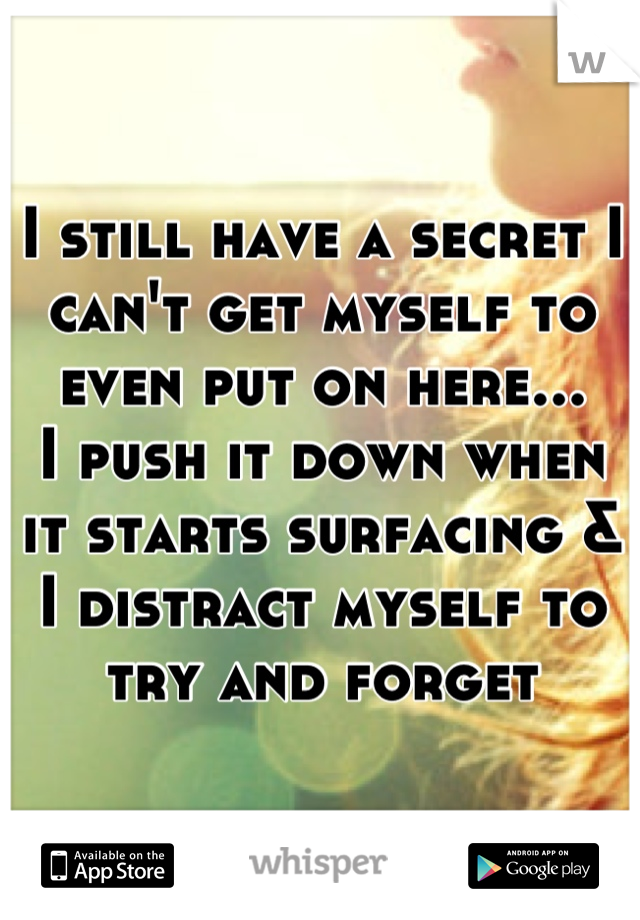 I still have a secret I can't get myself to even put on here...  I push it down when it starts surfacing & I distract myself to try and forget
