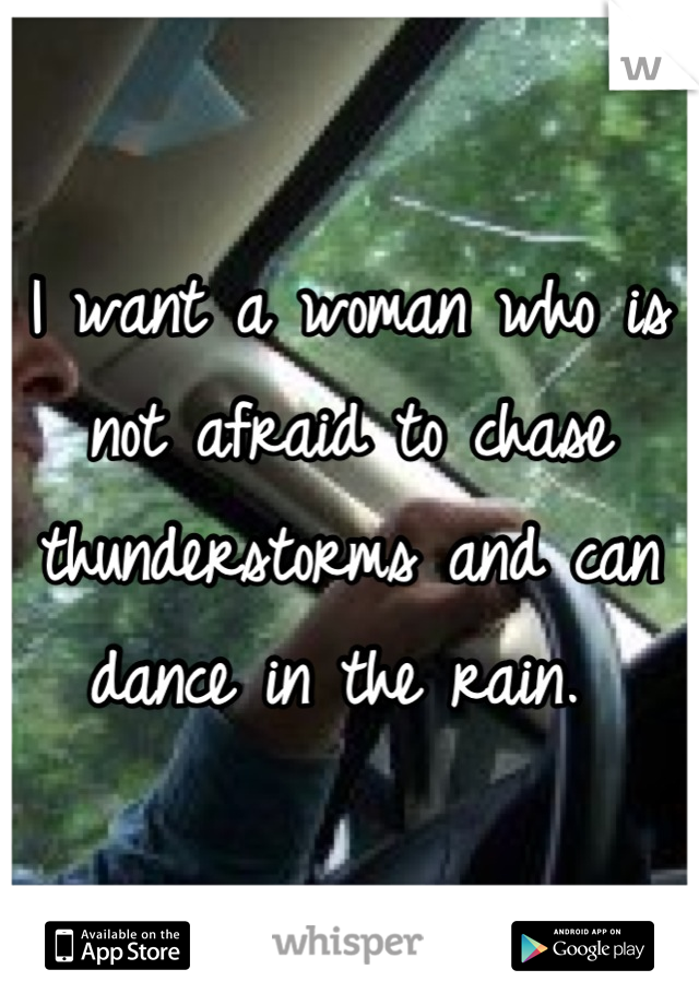 I want a woman who is not afraid to chase thunderstorms and can dance in the rain.