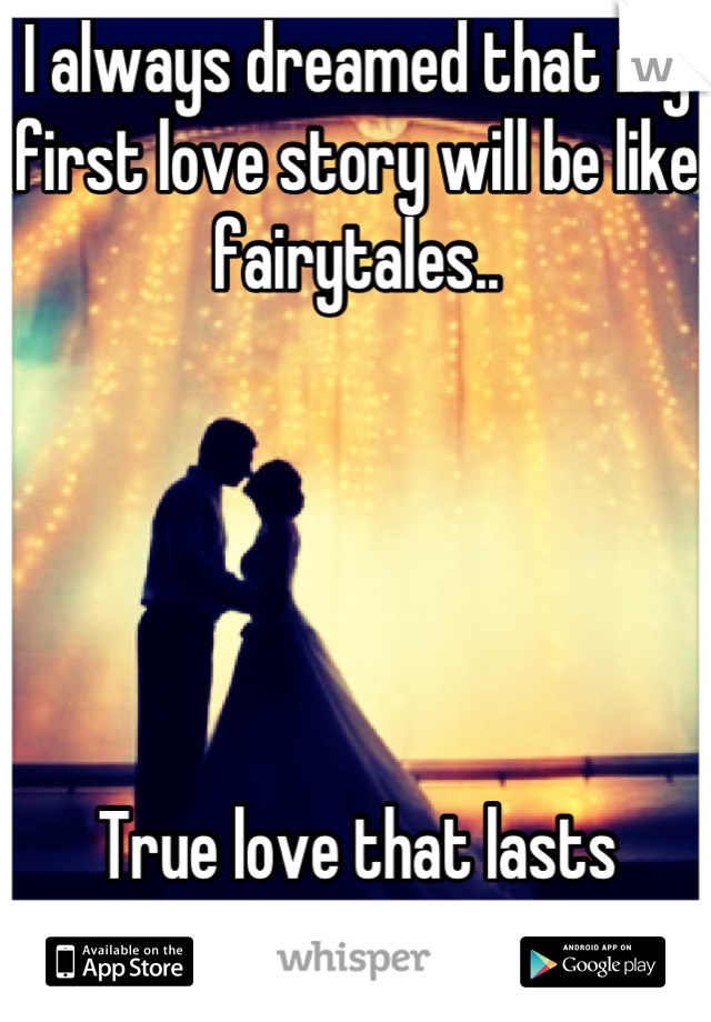 I always dreamed that my first love story will be like fairytales..       True love that lasts forever!
