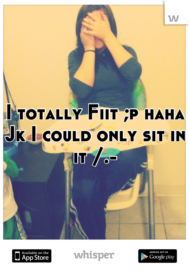 I totally Fiit ;p haha Jk I could only sit in it /.-