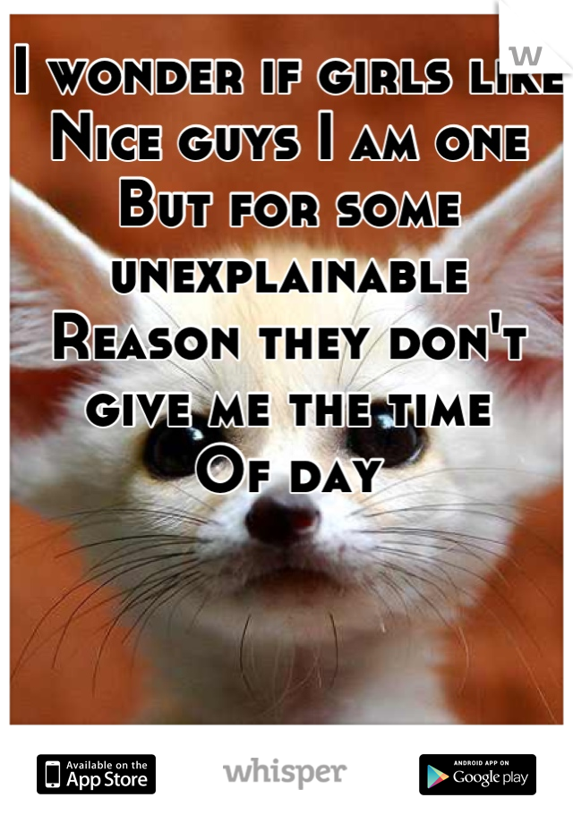 I wonder if girls like  Nice guys I am one But for some unexplainable  Reason they don't give me the time  Of day
