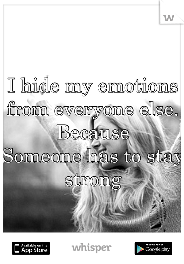 I hide my emotions from everyone else.  Because Someone has to stay strong