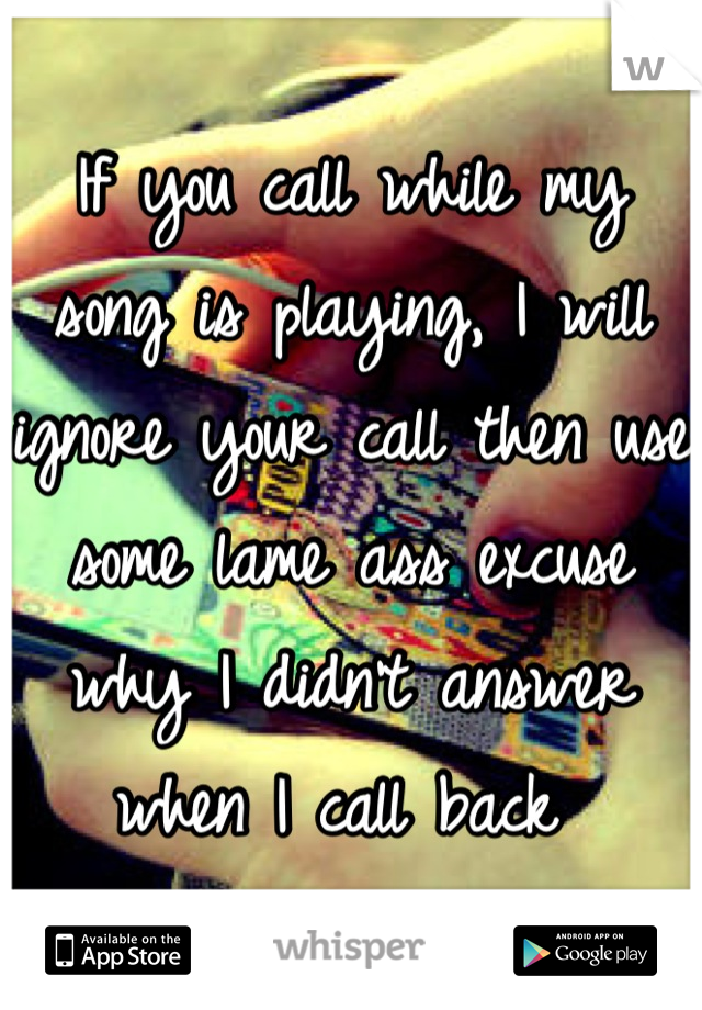 If you call while my song is playing, I will ignore your call then use some lame ass excuse why I didn't answer when I call back