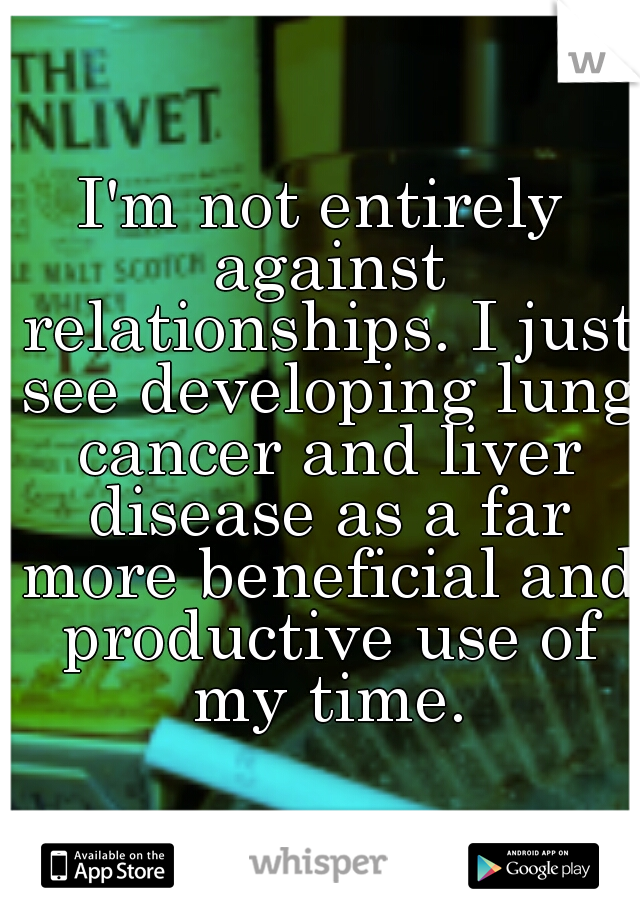 I'm not entirely against relationships. I just see developing lung cancer and liver disease as a far more beneficial and productive use of my time.