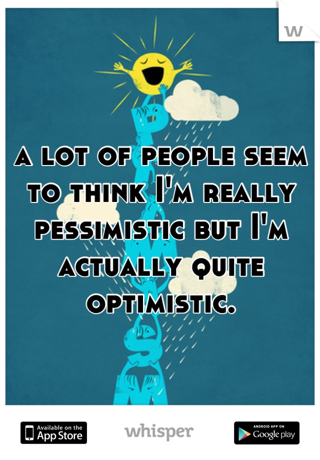 a lot of people seem to think I'm really pessimistic but I'm actually quite optimistic.