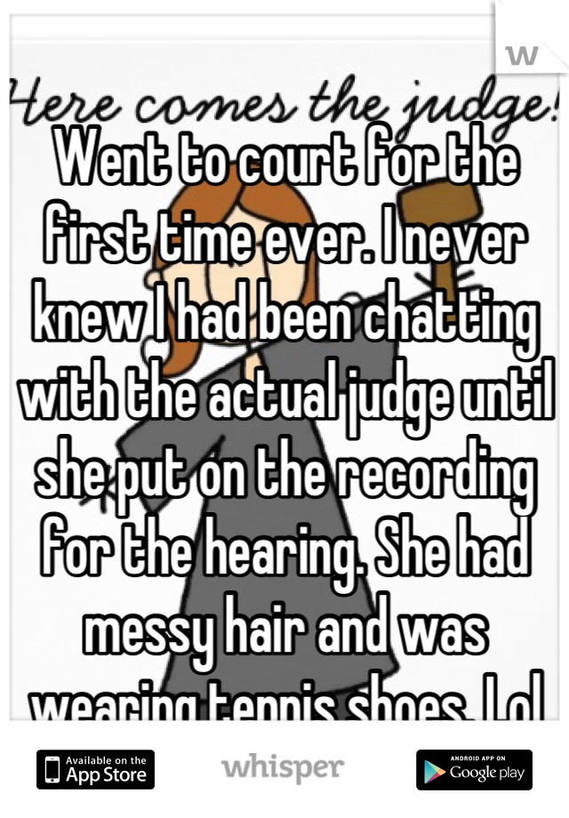 Went to court for the first time ever. I never knew I had been chatting with the actual judge until she put on the recording for the hearing. She had messy hair and was wearing tennis shoes. Lol