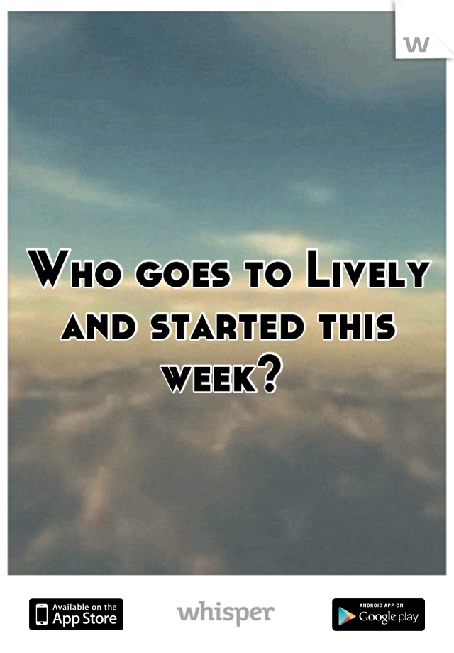 Who goes to Lively and started this week?