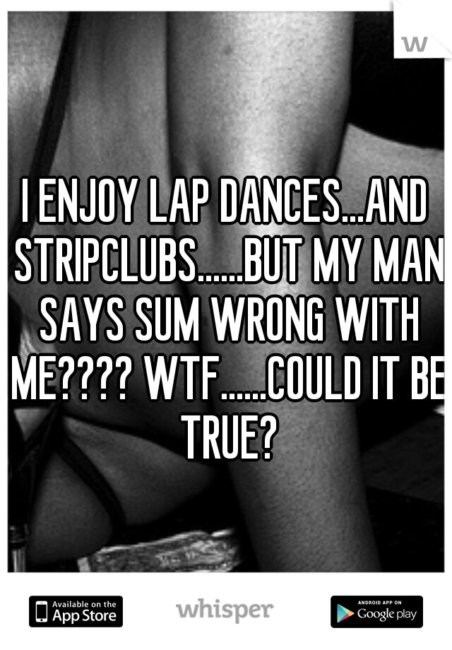 I ENJOY LAP DANCES...AND STRIPCLUBS......BUT MY MAN SAYS SUM WRONG WITH ME???? WTF......COULD IT BE TRUE?