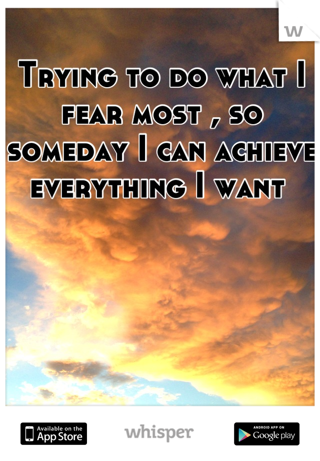 Trying to do what I fear most , so someday I can achieve everything I want