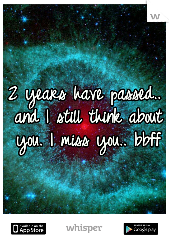 2 years have passed.. and I still think about you. I miss you.. bbff