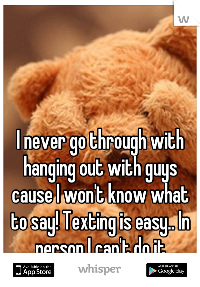 I never go through with hanging out with guys cause I won't know what to say! Texting is easy.. In person I can't do it