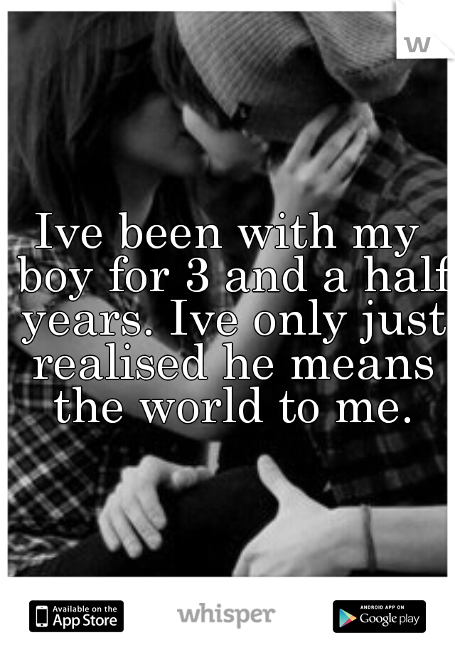 Ive been with my boy for 3 and a half years. Ive only just realised he means the world to me.