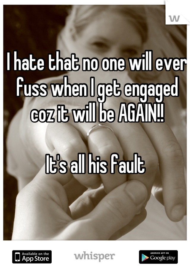 I hate that no one will ever fuss when I get engaged coz it will be AGAIN!!   It's all his fault