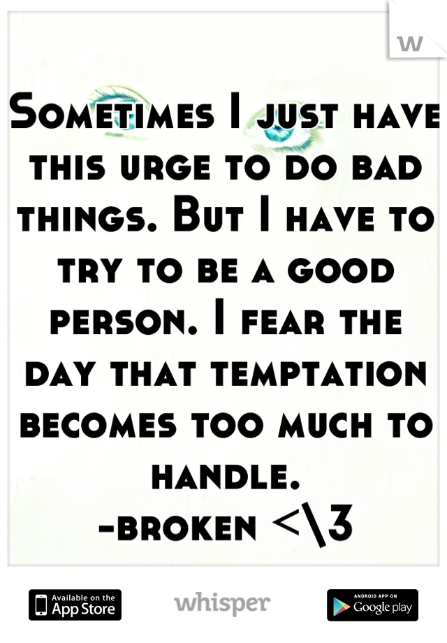 Sometimes I just have this urge to do bad things. But I have to try to be a good person. I fear the day that temptation becomes too much to handle. -broken <\3