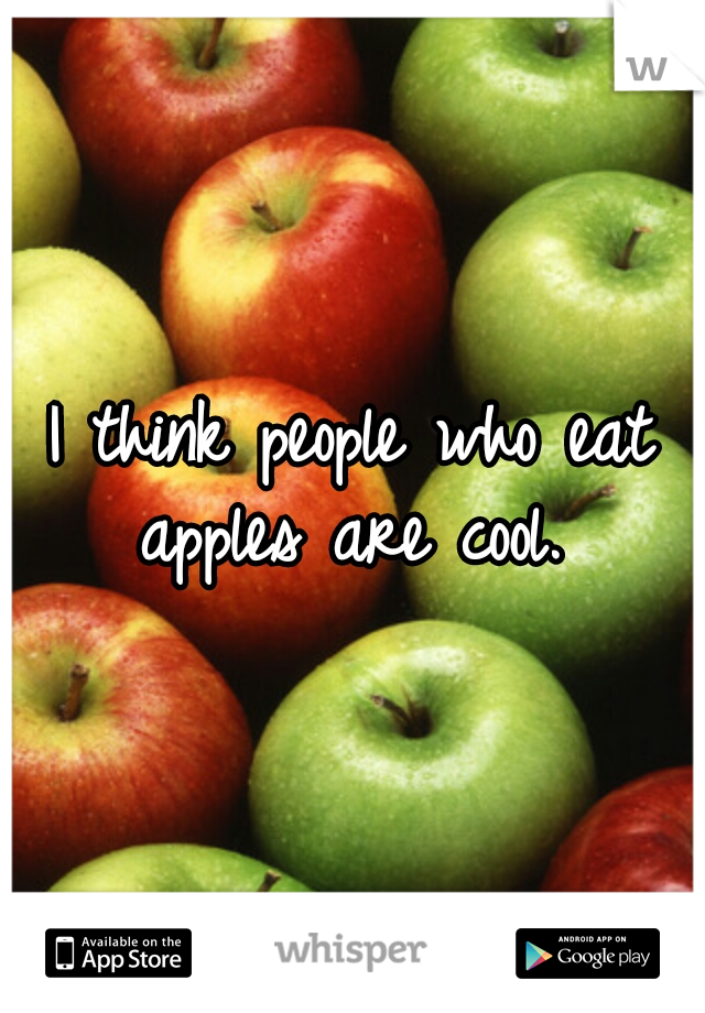 I think people who eat apples are cool.