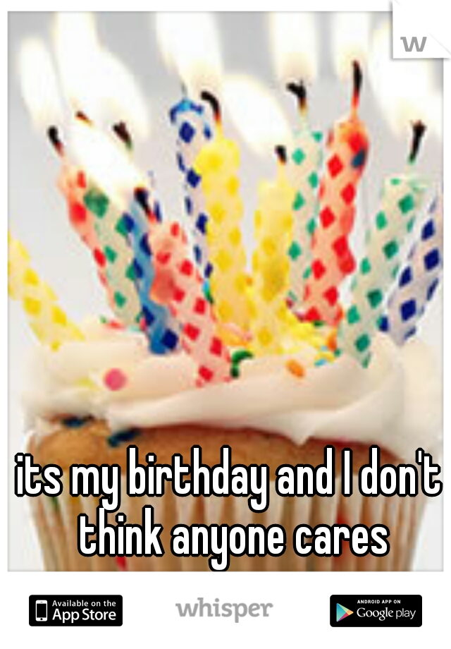 its my birthday and I don't think anyone cares