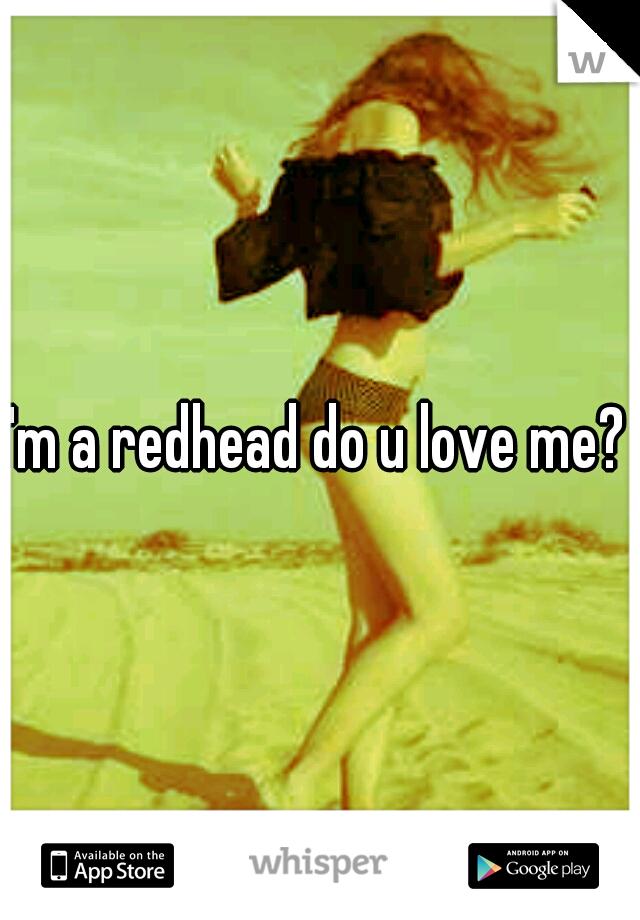 I'm a redhead do u love me?