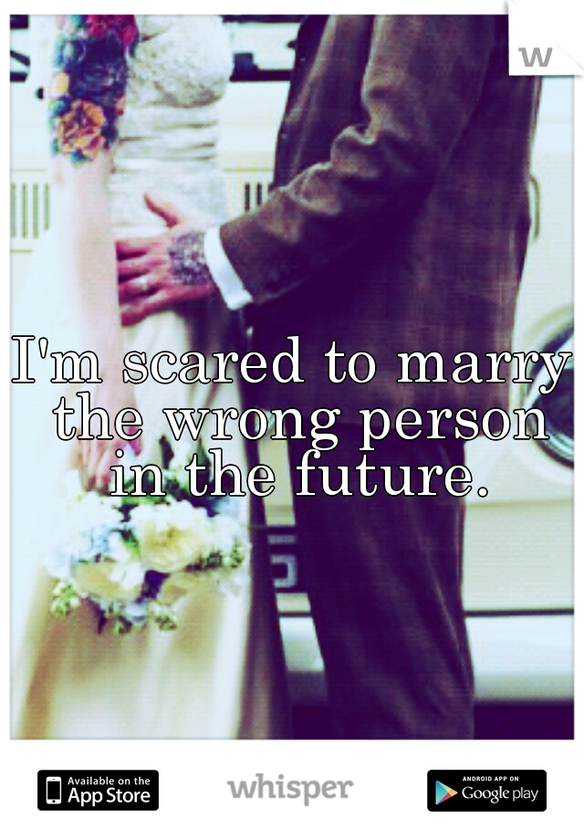 I'm scared to marry the wrong person in the future.