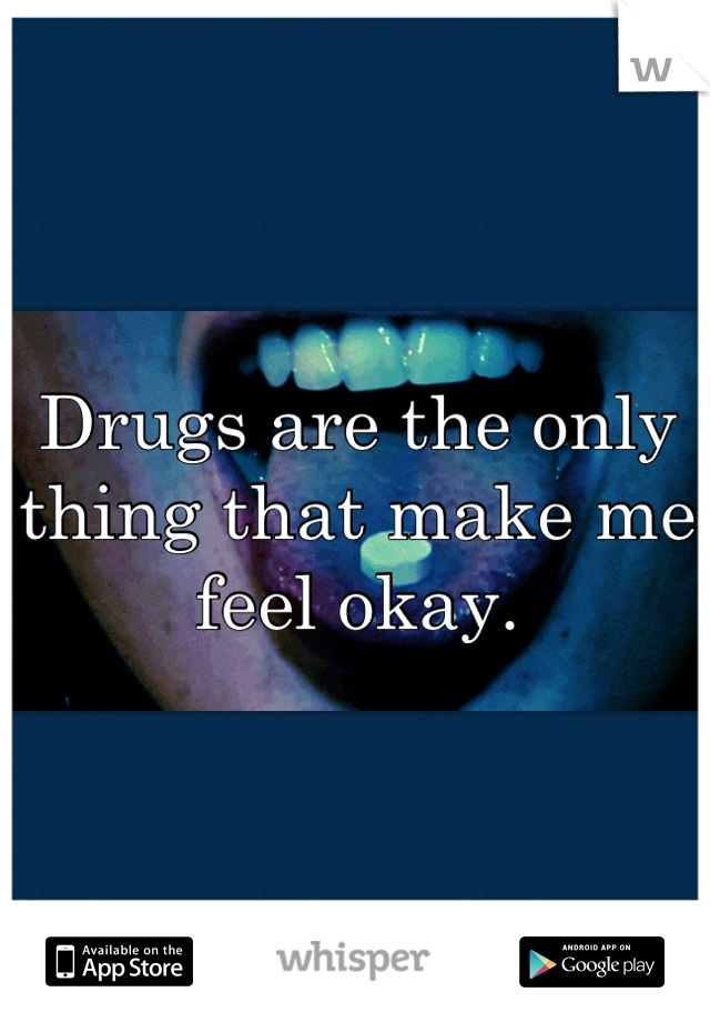 Drugs are the only thing that make me feel okay.