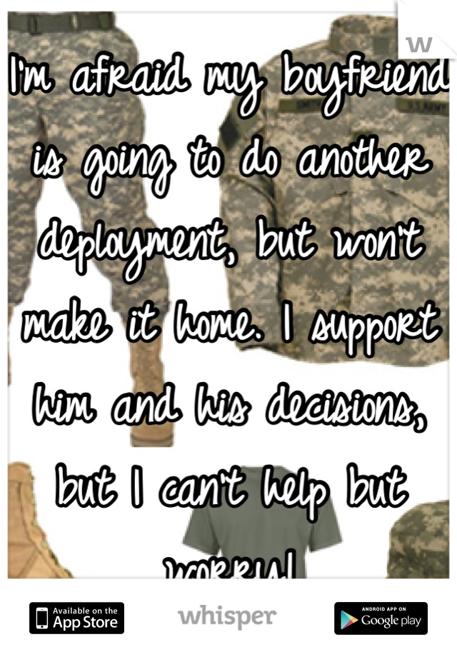 I'm afraid my boyfriend is going to do another deployment, but won't make it home. I support him and his decisions, but I can't help but worry!