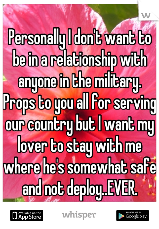 Personally I don't want to be in a relationship with anyone in the military. Props to you all for serving our country but I want my lover to stay with me where he's somewhat safe and not deploy..EVER.