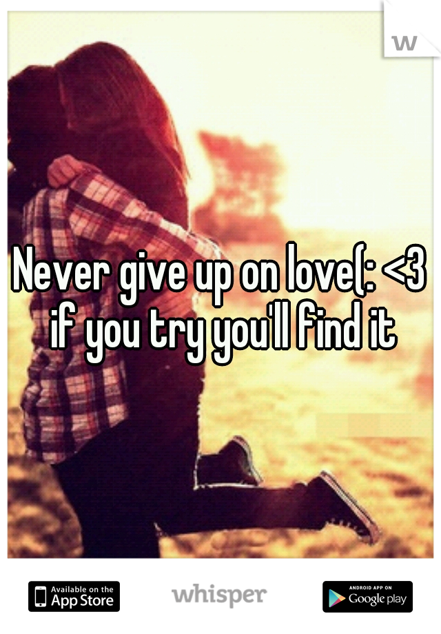 Never give up on love(: <3 if you try you'll find it