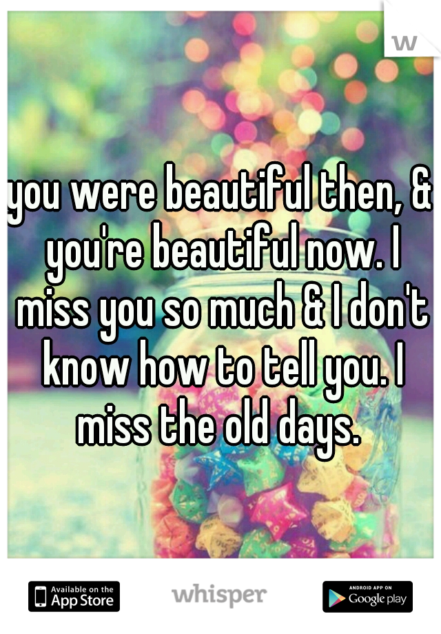 you were beautiful then, & you're beautiful now. I miss you so much & I don't know how to tell you. I miss the old days.