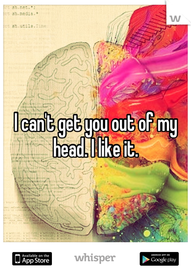 I can't get you out of my head. I like it.