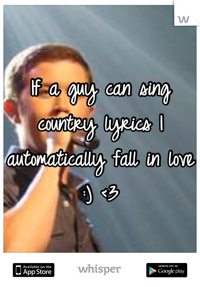 If a guy can sing country lyrics I automatically fall in love :) <3