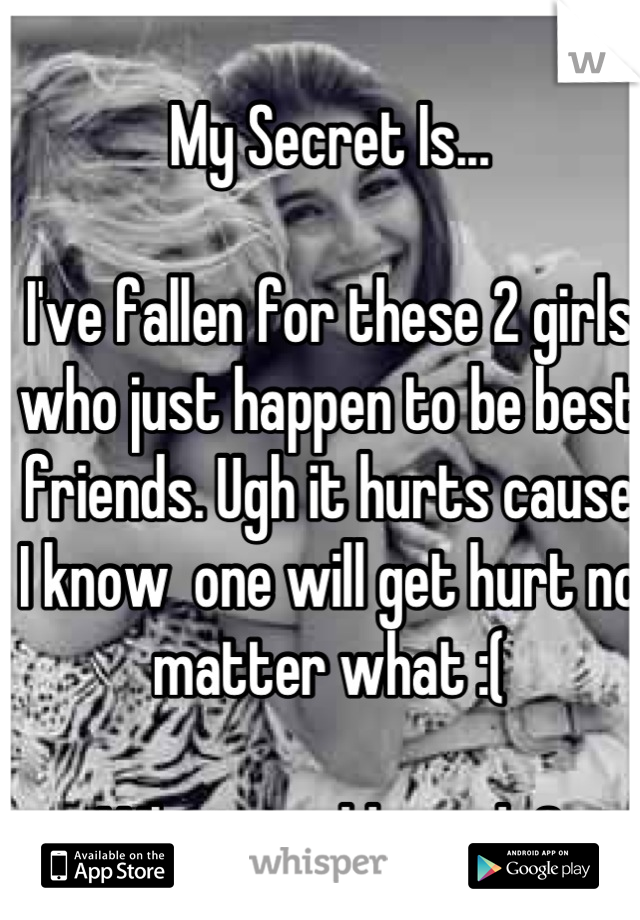 My Secret Is...   I've fallen for these 2 girls who just happen to be best friends. Ugh it hurts cause I know  one will get hurt no matter what :(   What would you do?