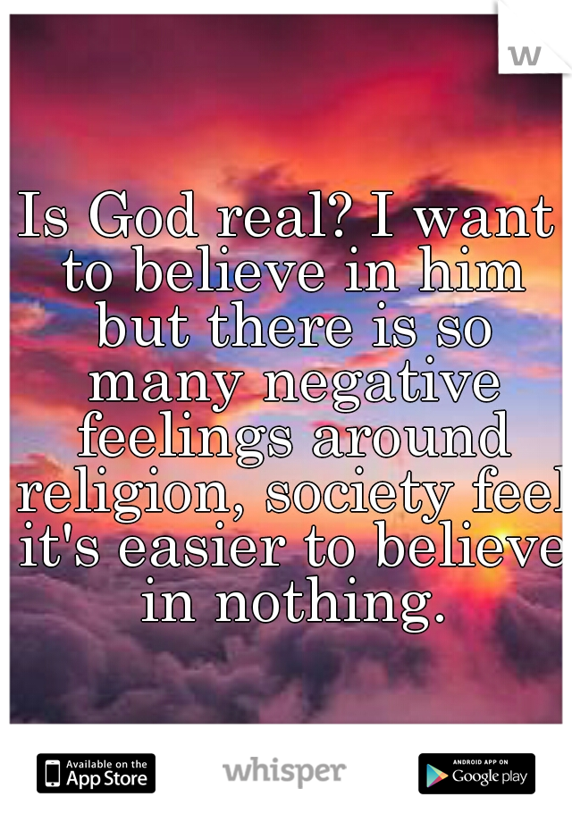 Is God real? I want to believe in him but there is so many negative feelings around religion, society feel it's easier to believe in nothing.