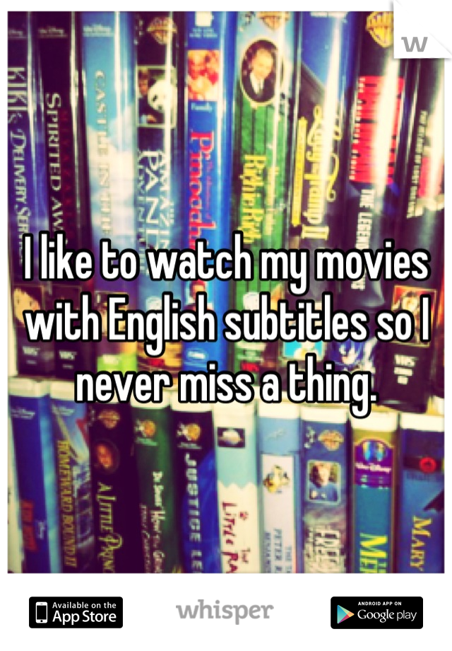I like to watch my movies with English subtitles so I never miss a thing.