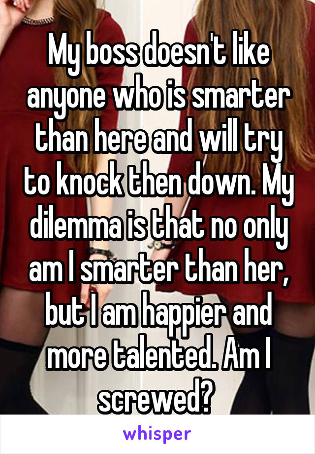 My boss doesn't like anyone who is smarter than here and will try to knock then down. My dilemma is that no only am I smarter than her, but I am happier and more talented. Am I screwed?