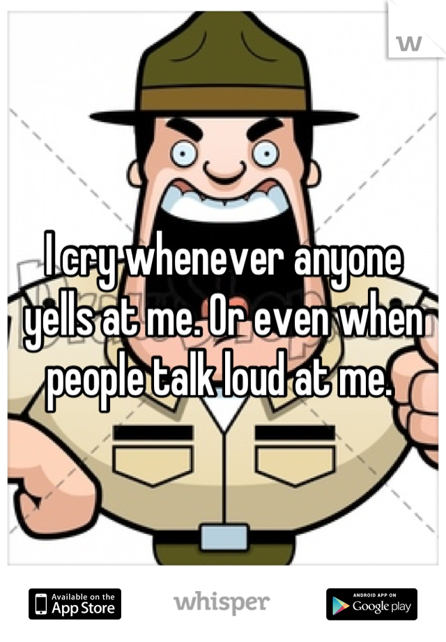 I cry whenever anyone yells at me. Or even when people talk loud at me.