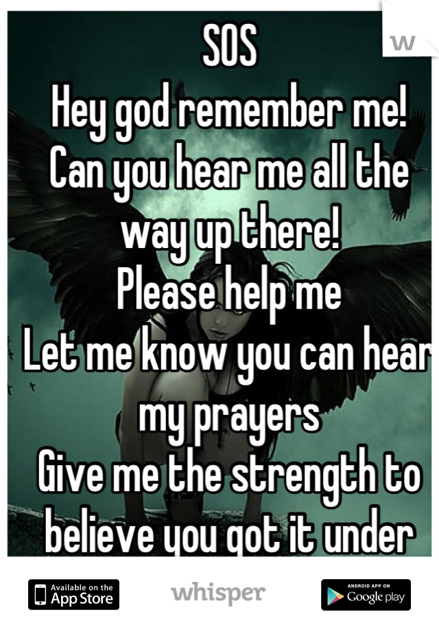SOS Hey god remember me! Can you hear me all the way up there! Please help me  Let me know you can hear my prayers  Give me the strength to believe you got it under control