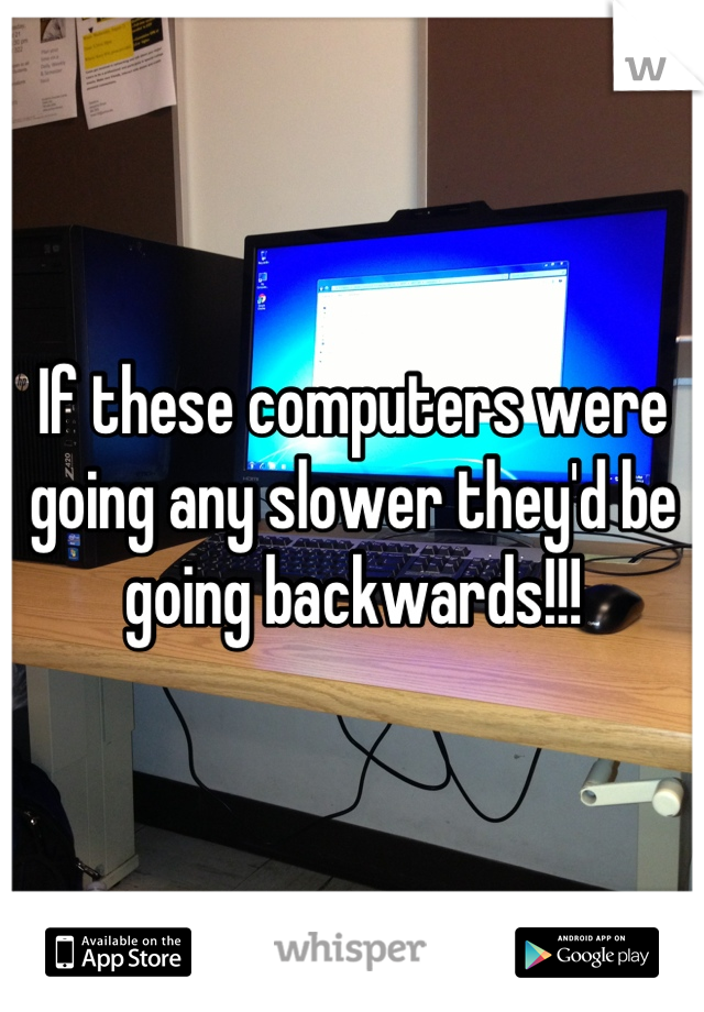 If these computers were going any slower they'd be going backwards!!!