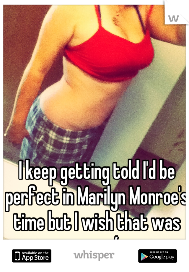 I keep getting told I'd be perfect in Marilyn Monroe's time but I wish that was now :/