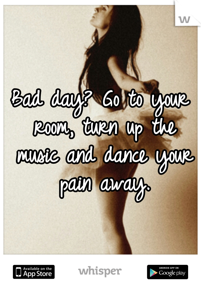 Bad day? Go to your room, turn up the music and dance your pain away.