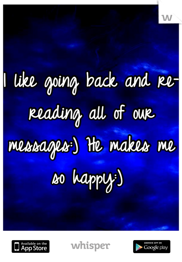 I like going back and re-reading all of our messages:) He makes me so happy:)