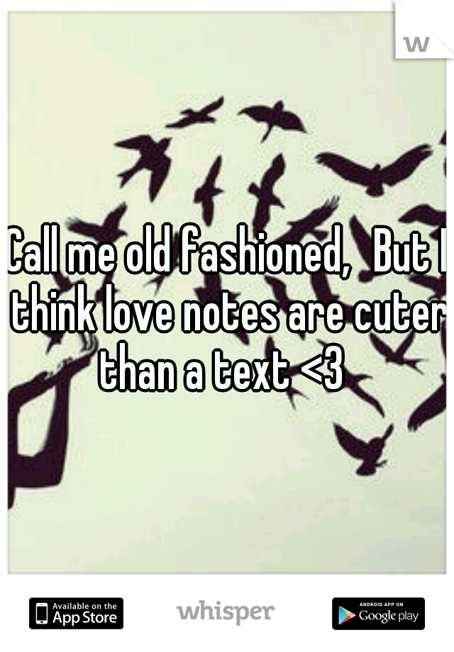 Call me old fashioned, But I think love notes are cuter than a text <3